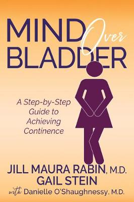 Mind Over Bladder: A Step-by-Step Guide to Achieving Continence by Jill Maura Rabin