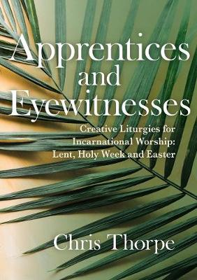 Apprentices and Eyewitnesses: Creative Liturgies for Incarnational Worship by Chris Thorpe