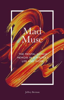 Mad Muse: The Mental Illness Memoir in a Writer's Life and Work by Jeffrey Berman