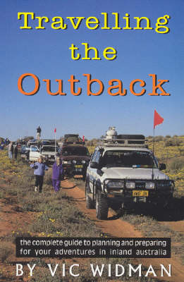 Travelling the Outback: The Complete Guide to Planning and Preparing for Your Adventures in Inland Australia by Vic Widman