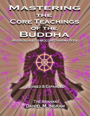 Mastering the Core Teachings of the Buddha by Daniel M Ingram
