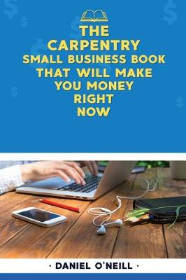 The Carpentry Small Business Book That Will Make You Money Right Now by Daniel O'Neill
