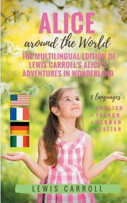 Alice around the World: The multilingual edition of Lewis Carroll's Alice's Adventures in Wonderland (English - French - German - Italian):4 languages in one volume: English - French - German - Italian by Lewis Carroll