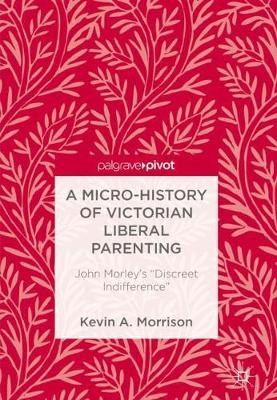 A Micro-History of Victorian Liberal Parenting by Kevin A. Morrison