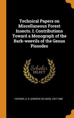 Technical Papers on Miscellaneous Forest Insects. I. Contributions Toward a Monograph of the Bark-Weevils of the Genus Pissodes by A D (Andrew Delmar) 1857-194 Hopkins