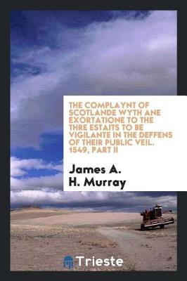 The Complaynt of Scotlande Wyth Ane Exortatione to the Thre Estaits to Be Vigilante in the Deffens of Their Public Veil. 1549, Part II by James A H Murray