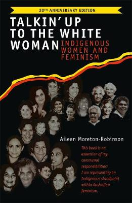 Talkin' Up to the White Woman: Indigenous Women and Feminism (20th Anniversary Edition) by Aileen Moreton-Robinson