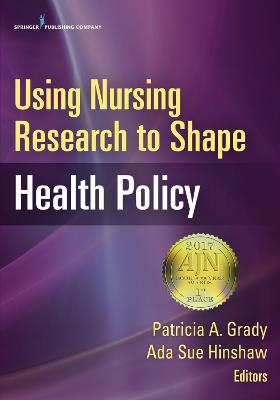 Using Nursing Research to Shape Health Policy by Patricia A. Grady