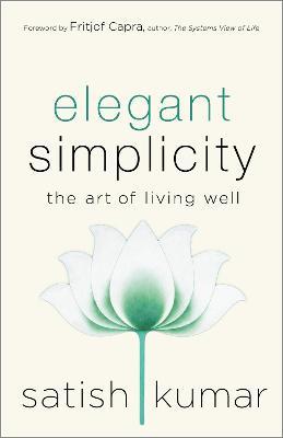 Elegant Simplicity: The Art of Living Well by Satish Kumar