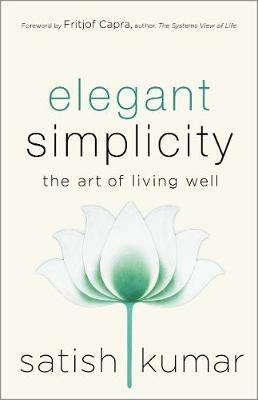 Elegant Simplicity: The Art of Living Well by Satish Kumar