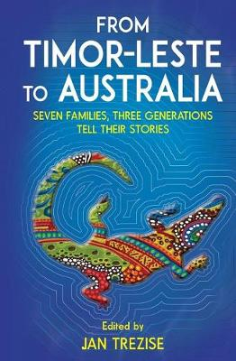 From Timor-Leste to Australia: Seven families, Three Generations Tell Their Stories by Janet Trezise