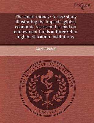 The Smart Money: A Case Study Illustrating the Impact a Global Economic Recession Has Had on Endowment Funds at Three Ohio Higher Educa by Mark P Purcell