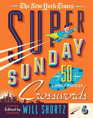 The New York Times Super Sunday Crosswords Volume 6: 50 Sunday Puzzles by The New York Times