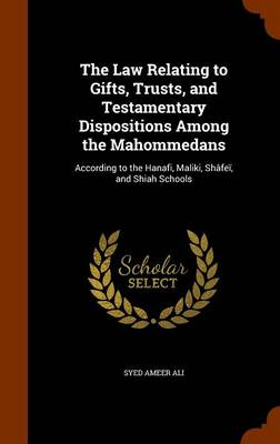 Law Relating to Gifts, Trusts, and Testamentary Dispositions Among the Mahommedans by Syed Ameer Ali