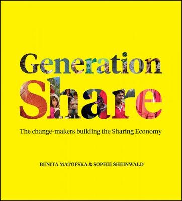 Generation Share: The Change-Makers Building the Sharing Economy by Benita Matofska