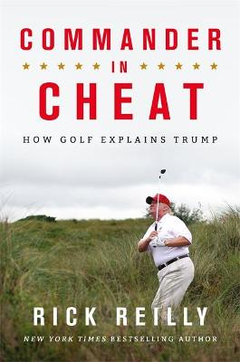 Commander in Cheat: How Golf Explains Trump: The brilliant New York Times bestseller by Rick Reilly