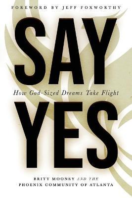 Say Yes: How God-Sized Dreams Take Flight by Britt Mooney