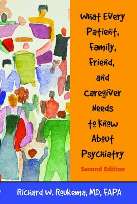 What Every Patient, Family, Friend, and Caregiver Needs to Know About Psychiatry by Richard W. Roukema
