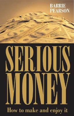Serious Money: How to Make and Enjoy It by Barrie Pearson