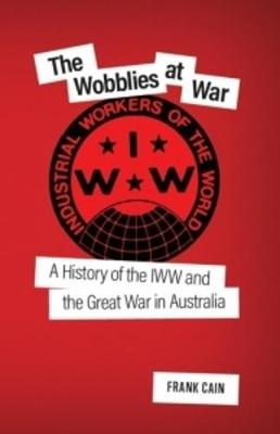 The Wobblies at War: A History of the IWW and the Great War in Australia by Frank Cain