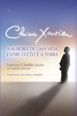 Chico Xavier: A Aurora de uma Vida entre o Ceu e a Terra by Chico Xavier