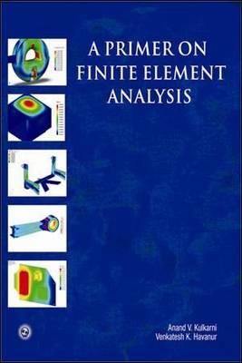 A Primer on Finite Element Analysis by Anand V. Kulkarni