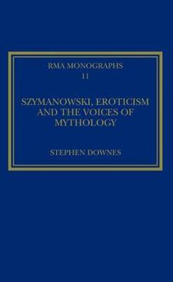 Szymanowski, Eroticism and the Voices of Mythology by Stephen Downes