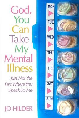 God, You Can Take My Mental Illness - Just Not the Part Where You Speak to Me by Jo Hilder