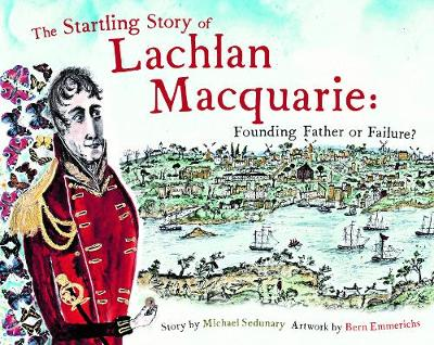The Startling Story of Lachlan Macquarie by Michael Sedunary