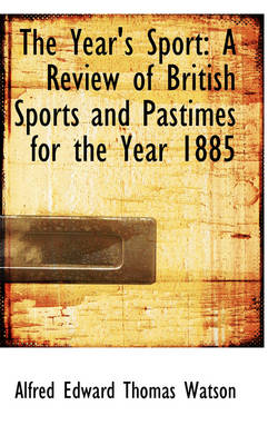 The Year's Sport: A Review of British Sports and Pastimes for the Year 1885 by Alfred Edward Thomas Watson