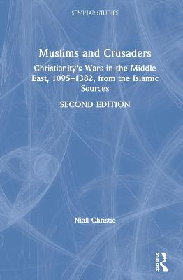 Muslims and Crusaders: Christianity's Wars in the Middle East, 1095-1382, from the Islamic Sources by Niall Christie