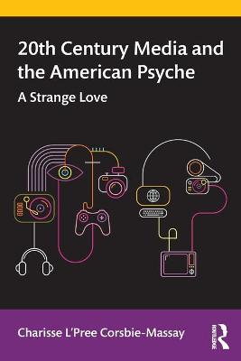 20th Century Media and the American Psyche: A Strange Love by Charisse L'Pree Corsbie-Massay