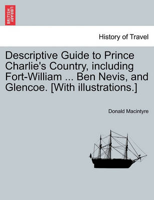 Descriptive Guide to Prince Charlie's Country, Including Fort-William ... Ben Nevis, and Glencoe. [With Illustrations.] by Donald Macintyre