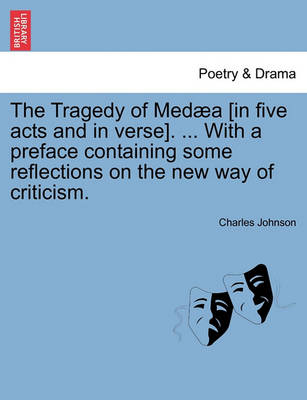 The Tragedy of Med a [In Five Acts and in Verse]. ... with a Preface Containing Some Reflections on the New Way of Criticism. by Charles Johnson