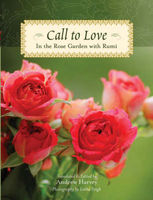 Call to Love: In the Rose Garden with Rumi by Andrew Harvey