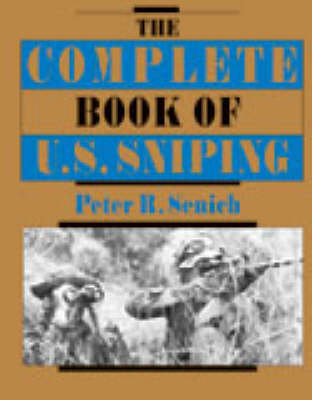 Complete Book of U.S. Sniping by Peter R. Senich