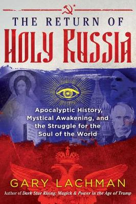 The Return of Holy Russia: Apocalyptic History, Mystical Awakening, and the Struggle for the Soul of the World by Gary Lachman