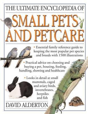 Ultimate Encyclopedia of Small Pets & Pet Care by David Alderton