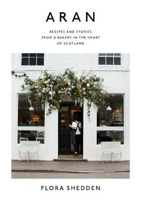 Aran: Recipes and Stories from a Bakery in the Heart of Scotland by Flora Shedden