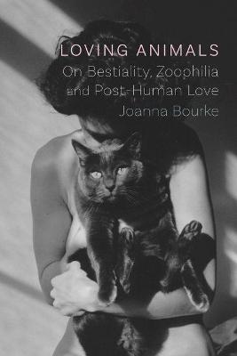 Loving Animals: On Bestiality, Zoophilia and Post-Human Love by Joanna Bourke