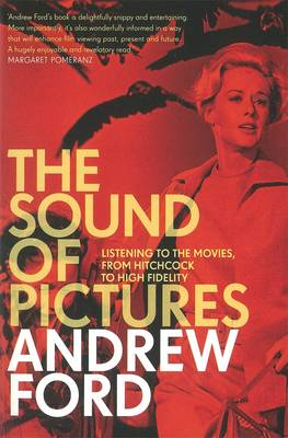 Sound of Pictures: Listening to the Movies, from Hitchcock to High Fidelity by Ford Andrew