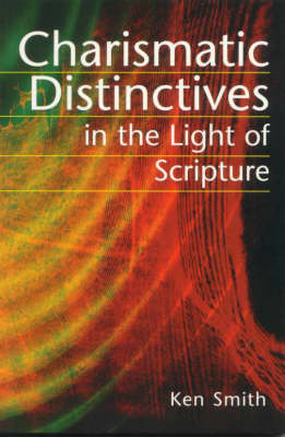 Charismatic Distinctives, in the Light of Scripture: Biblical Perspectives on Baptism in the Holy Spirit and Extra-Biblical Revelation, or is Scripture Sufficient? by Ken Smith