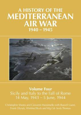 A A History of the Mediterranean Air War, 1940-1945: Volume Four: Sicily and Italy to the fall of Rome 14 May, 1943 - 5 June, 1944 by Christopher Shores