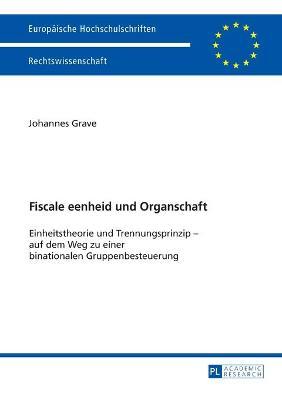 Fiscale Eenheid Und Organschaft: Einheitstheorie Und Trennungsprinzip - Auf Dem Weg Zu Einer Binationalen Gruppenbesteuerung by Johannes Grave