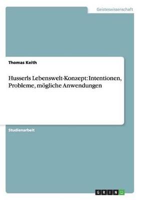 Husserls Lebenswelt-Konzept: Intentionen, Probleme, moegliche Anwendungen by Thomas Keith