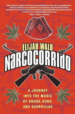 Narcocorrido: A Journey into the Music of Drugs, Guns, and Guerrillas by Elijah Wald