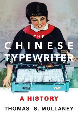 The Chinese Typewriter: A History by Thomas S. Mullaney