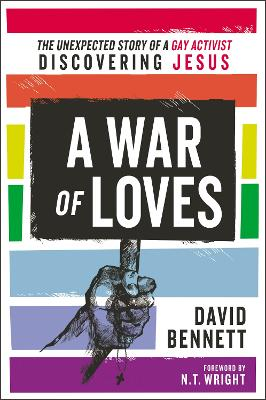 A War of Loves: The Unexpected Story of a Gay Activist Discovering Jesus by David Bennett