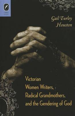 Victorian Women Writers, Radical Grandmothers, and the Gendering of God by Gail Turley Houston