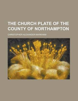 The Church Plate of the County of Northampton by Christopher Alexander Markham